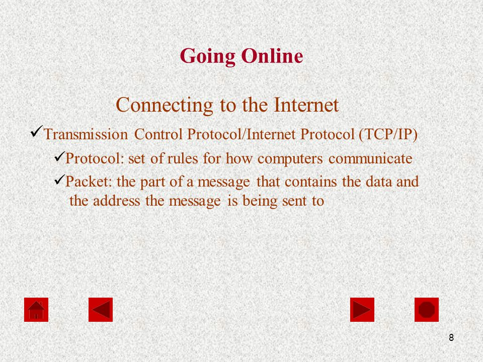 8 Going Online Connecting to the Internet Transmission Control Protocol/Internet Protocol (TCP/IP) Protocol: set of rules for how computers communicate Packet: the part of a message that contains the data and the address the message is being sent to