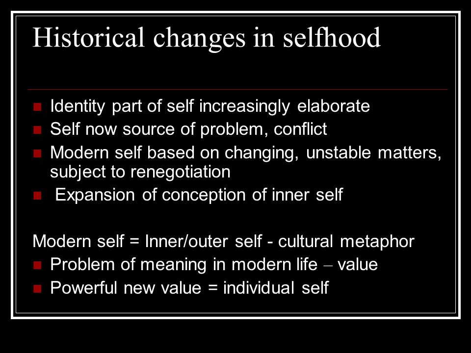 Historical changes in selfhood Identity part of self increasingly elaborate Self now source of problem, conflict Modern self based on changing, unstable matters, subject to renegotiation Expansion of conception of inner self Modern self = Inner/outer self - cultural metaphor Problem of meaning in modern life – value Powerful new value = individual self