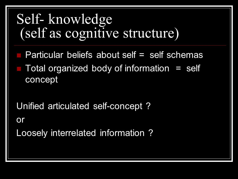 Self- knowledge (self as cognitive structure) Particular beliefs about self = self schemas Total organized body of information = self concept Unified articulated self-concept .