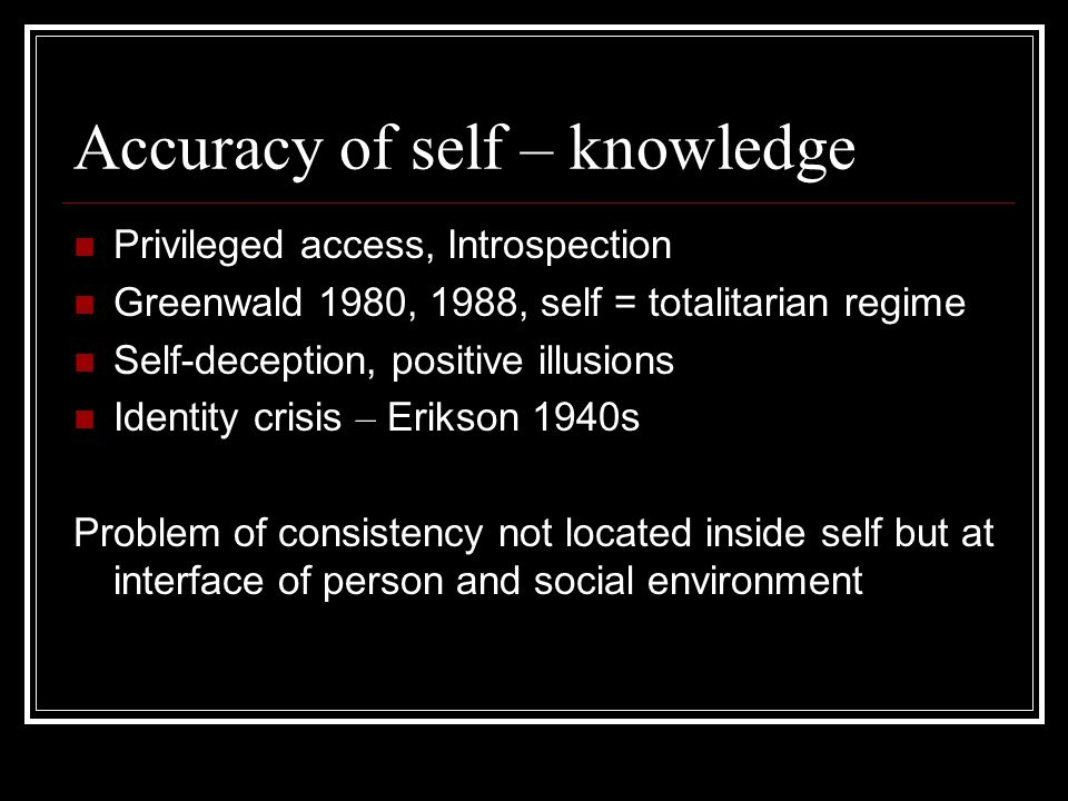 Accuracy of self – knowledge Privileged access, Introspection Greenwald 1980, 1988, self = totalitarian regime Self-deception, positive illusions Identity crisis – Erikson 1940s Problem of consistency not located inside self but at interface of person and social environment