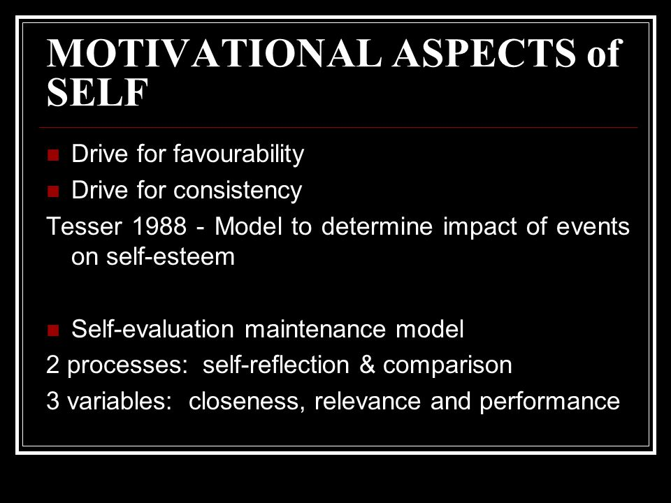 MOTIVATIONAL ASPECTS of SELF Drive for favourability Drive for consistency Tesser Model to determine impact of events on self-esteem Self-evaluation maintenance model 2 processes: self-reflection & comparison 3 variables: closeness, relevance and performance
