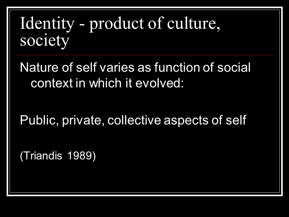 Identity - product of culture, society Nature of self varies as function of social context in which it evolved: Public, private, collective aspects of self (Triandis 1989)