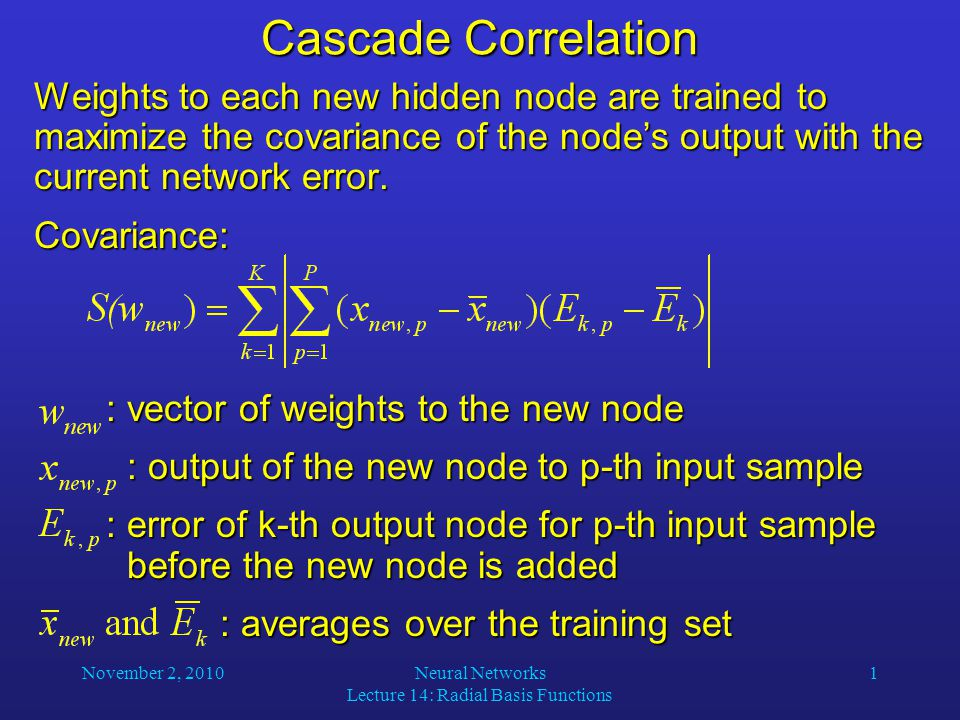 November 2, 2010Neural Networks Lecture 14: Radial Basis Functions 1 Cascade Correlation Weights to each new hidden node are trained to maximize the covariance of the node's output with the current network error.