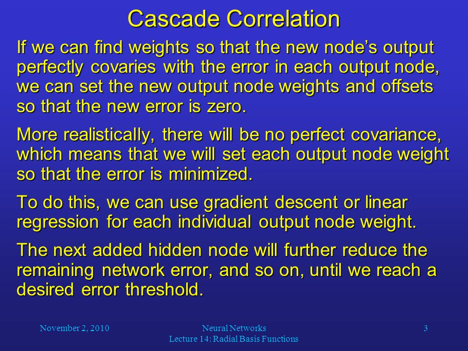 November 2, 2010Neural Networks Lecture 14: Radial Basis Functions 3 Cascade Correlation If we can find weights so that the new node's output perfectly covaries with the error in each output node, we can set the new output node weights and offsets so that the new error is zero.