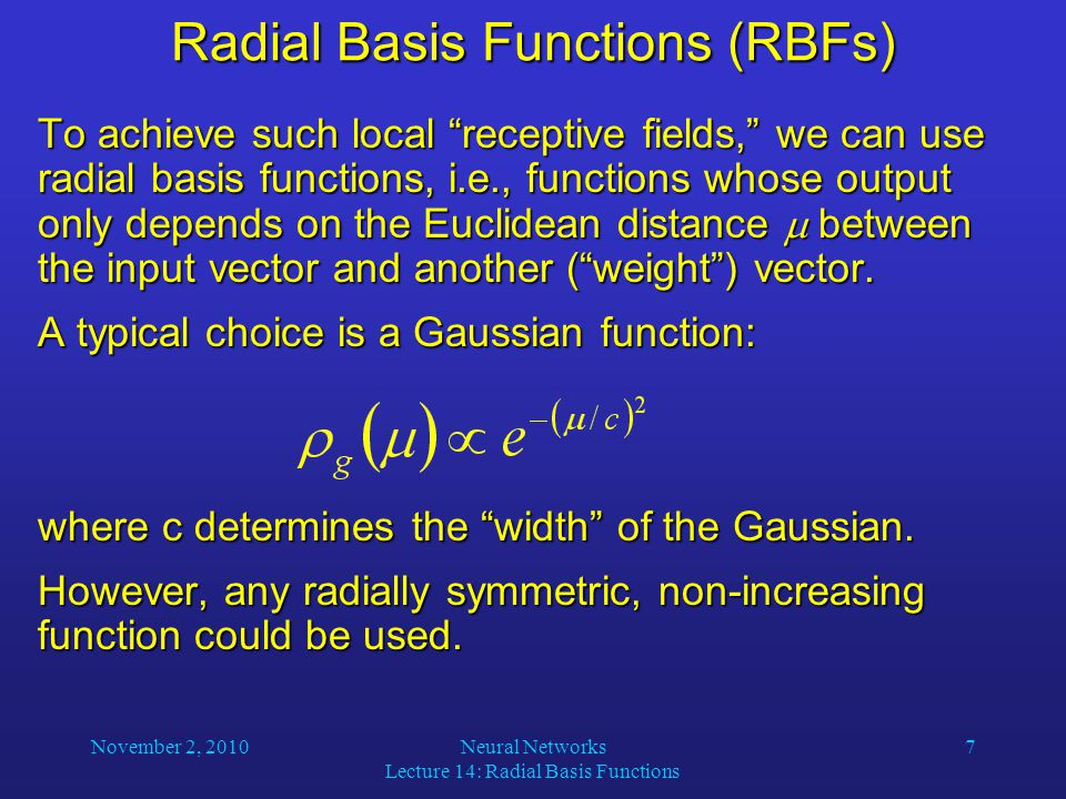 November 2, 2010Neural Networks Lecture 14: Radial Basis Functions 7 Radial Basis Functions (RBFs) To achieve such local receptive fields, we can use radial basis functions, i.e., functions whose output only depends on the Euclidean distance  between the input vector and another ( weight ) vector.