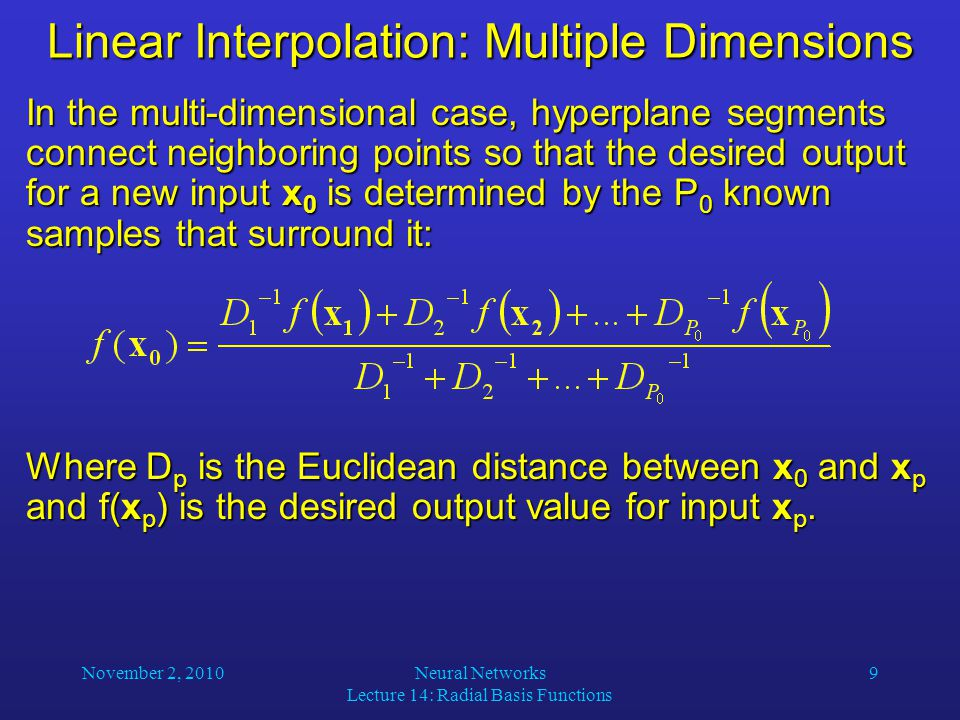 Linear Interpolation: Multiple Dimensions In the multi-dimensional case, hyperplane segments connect neighboring points so that the desired output for a new input x 0 is determined by the P 0 known samples that surround it: Where D p is the Euclidean distance between x 0 and x p and f(x p ) is the desired output value for input x p.