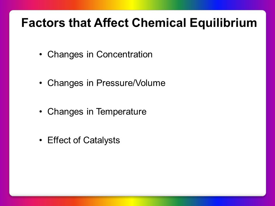 Factors that Affect Chemical Equilibrium Changes in Concentration Changes in Pressure/Volume Changes in Temperature Effect of Catalysts
