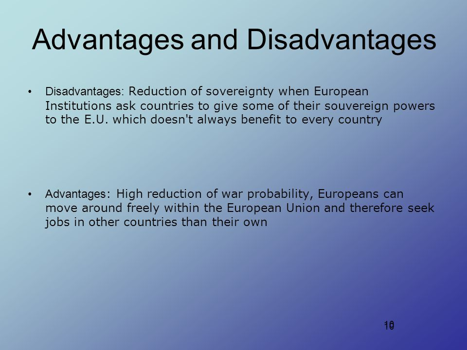 10 Advantages and Disadvantages Disadvantages: Reduction of sovereignty when European Institutions ask countries to give some of their souvereign powers to the E.U.