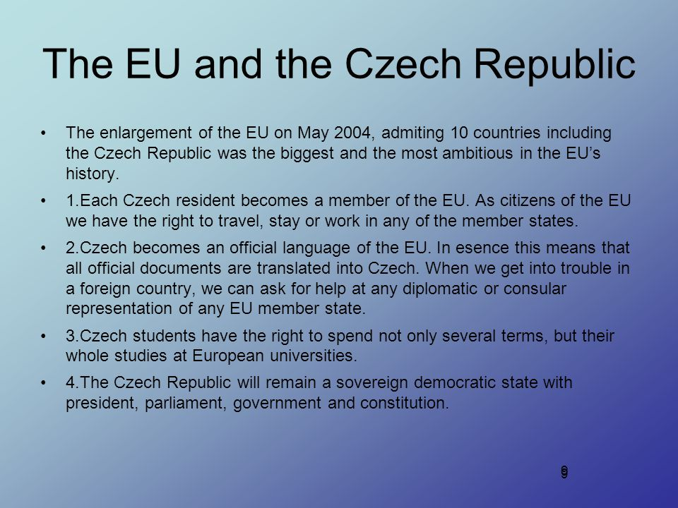 9 The EU and the Czech Republic The enlargement of the EU on May 2004, admiting 10 countries including the Czech Republic was the biggest and the most ambitious in the EU's history.