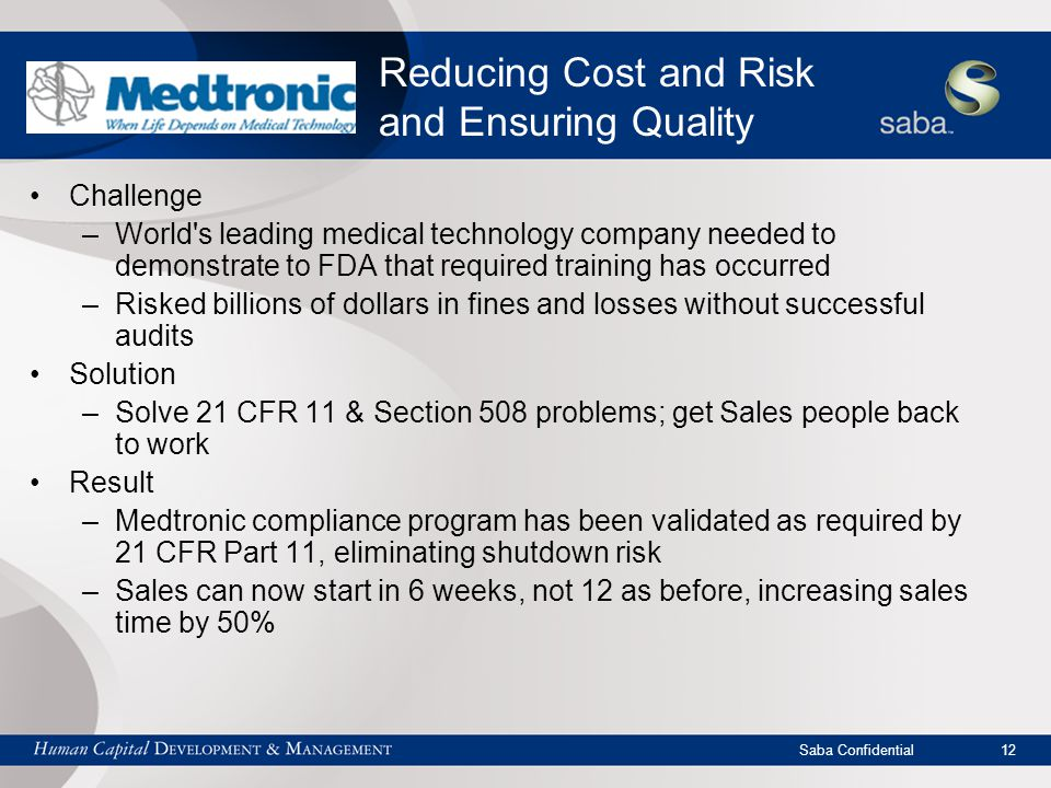 Saba Confidential 12 Reducing Cost and Risk and Ensuring Quality Challenge –World s leading medical technology company needed to demonstrate to FDA that required training has occurred –Risked billions of dollars in fines and losses without successful audits Solution –Solve 21 CFR 11 & Section 508 problems; get Sales people back to work Result –Medtronic compliance program has been validated as required by 21 CFR Part 11, eliminating shutdown risk –Sales can now start in 6 weeks, not 12 as before, increasing sales time by 50%