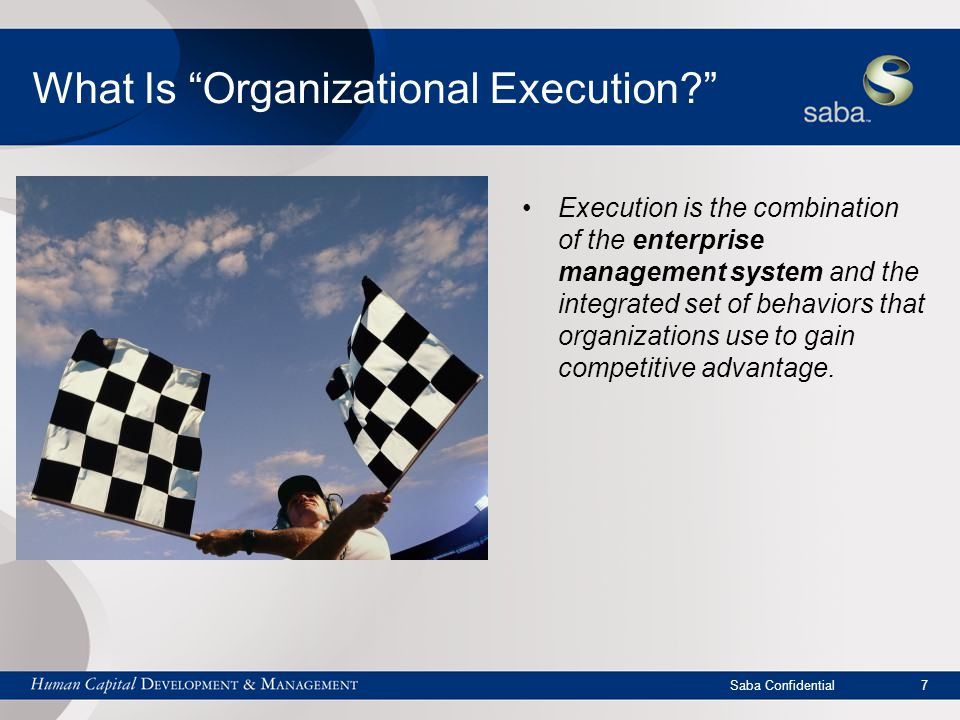 Saba Confidential 7 What Is Organizational Execution Execution is the combination of the enterprise management system and the integrated set of behaviors that organizations use to gain competitive advantage.