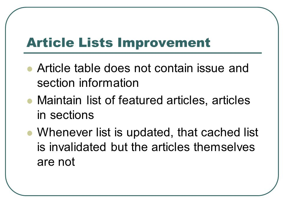 Article Lists Improvement Article table does not contain issue and section information Maintain list of featured articles, articles in sections Whenever list is updated, that cached list is invalidated but the articles themselves are not