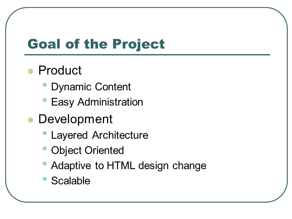 Goal of the Project Product Dynamic Content Easy Administration Development Layered Architecture Object Oriented Adaptive to HTML design change Scalable