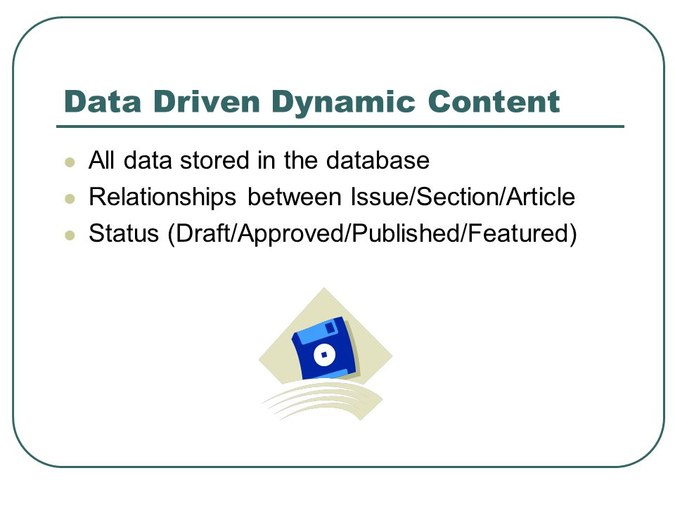 Data Driven Dynamic Content All data stored in the database Relationships between Issue/Section/Article Status (Draft/Approved/Published/Featured)