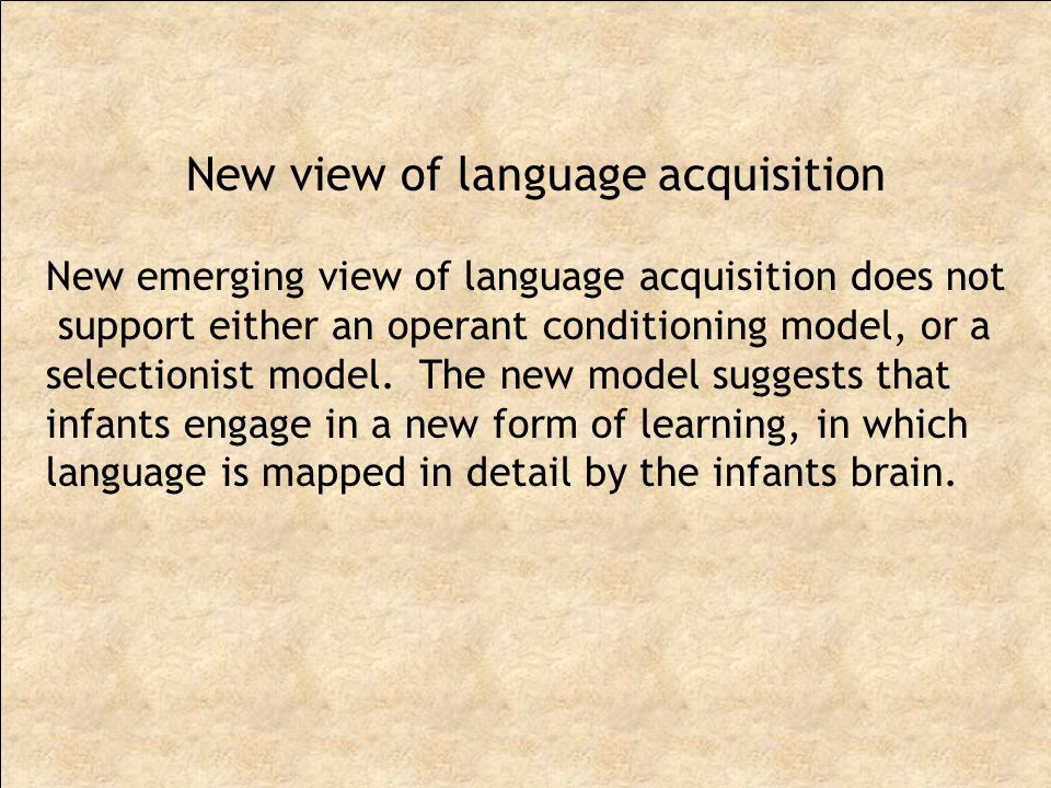 New emerging view of language acquisition does not support either an operant conditioning model, or a selectionist model.