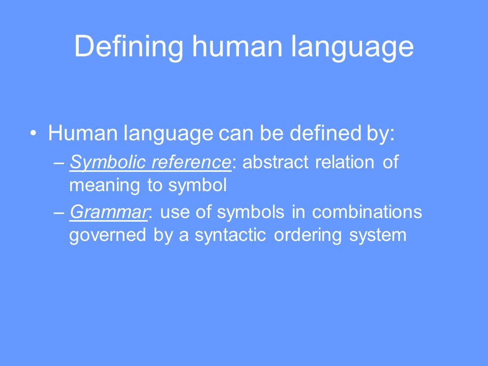 Defining human language Human language can be defined by: –Symbolic reference: abstract relation of meaning to symbol –Grammar: use of symbols in combinations governed by a syntactic ordering system