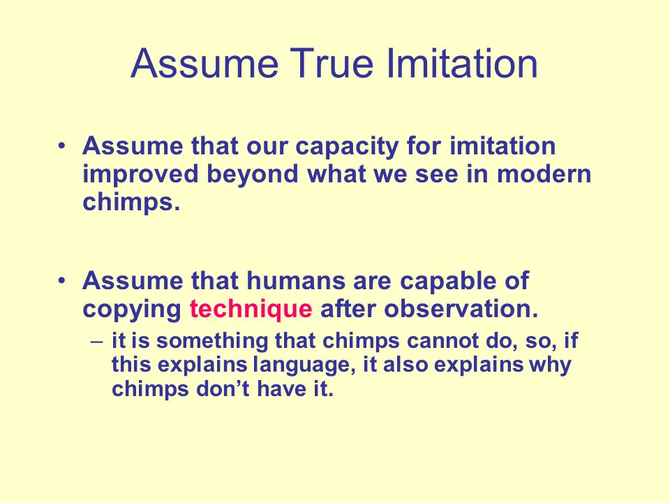 Assume True Imitation Assume that our capacity for imitation improved beyond what we see in modern chimps.