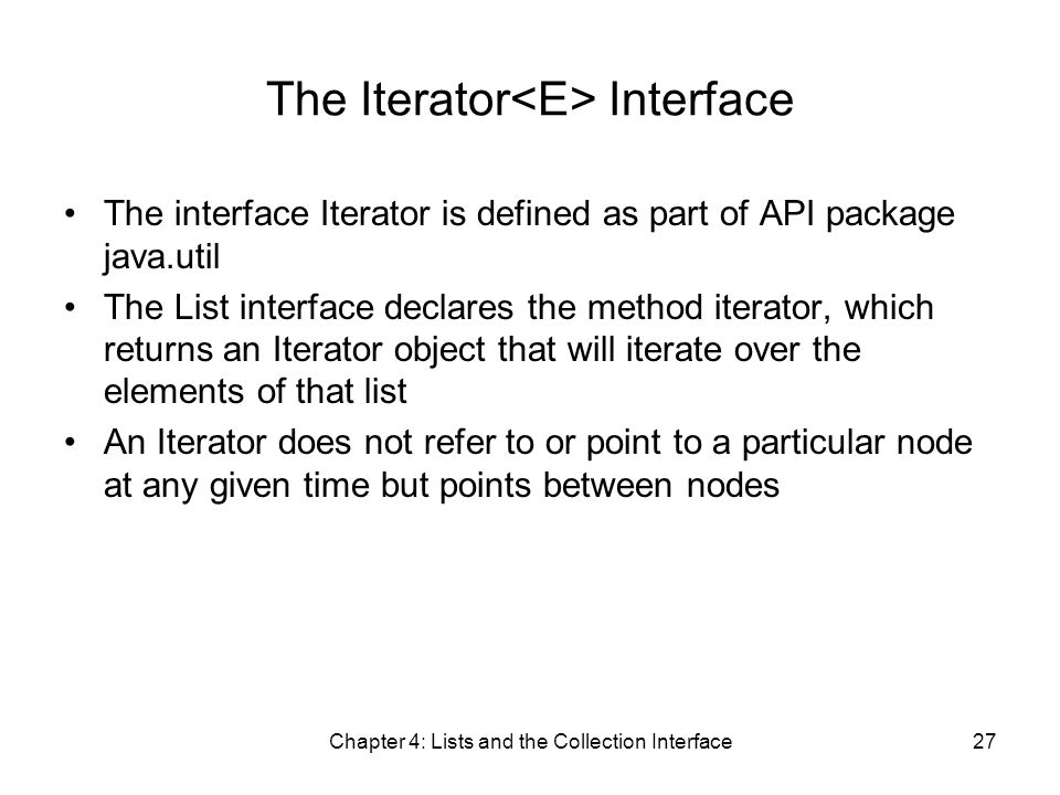 Chapter 4: Lists and the Collection Interface27 The Iterator Interface The interface Iterator is defined as part of API package java.util The List interface declares the method iterator, which returns an Iterator object that will iterate over the elements of that list An Iterator does not refer to or point to a particular node at any given time but points between nodes