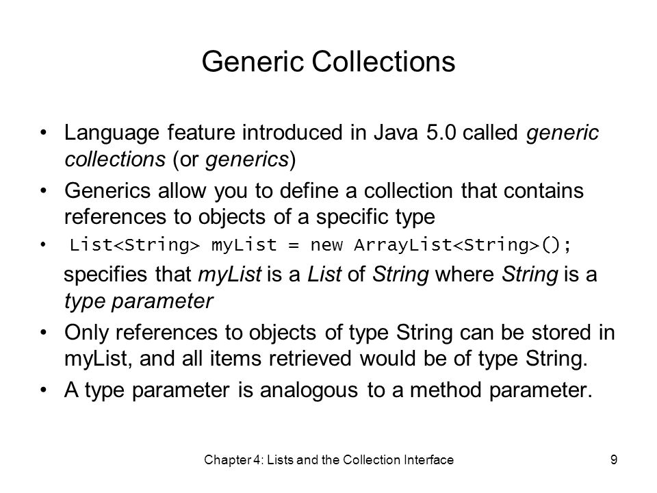 Chapter 4: Lists and the Collection Interface9 Generic Collections Language feature introduced in Java 5.0 called generic collections (or generics) Generics allow you to define a collection that contains references to objects of a specific type List myList = new ArrayList (); specifies that myList is a List of String where String is a type parameter Only references to objects of type String can be stored in myList, and all items retrieved would be of type String.