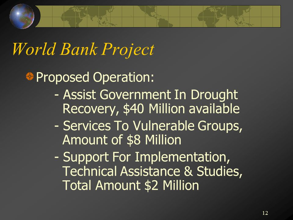 12 World Bank Project Proposed Operation: - Assist Government In Drought Recovery, $40 Million available - Services To Vulnerable Groups, Amount of $8 Million - Support For Implementation, Technical Assistance & Studies, Total Amount $2 Million