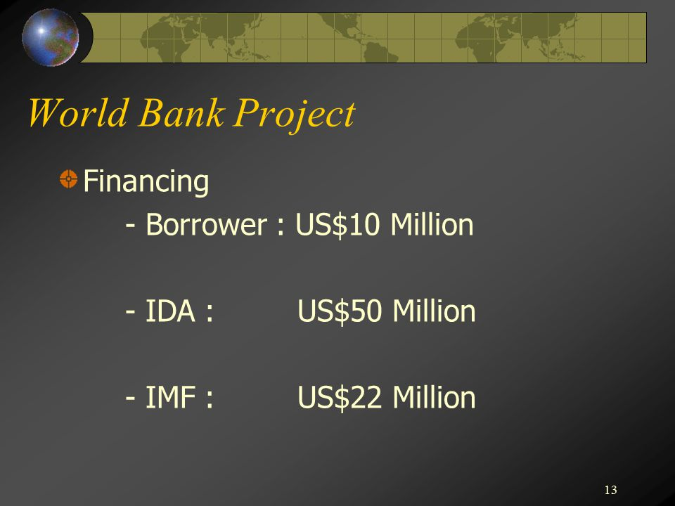13 World Bank Project Financing - Borrower : US$10 Million - IDA : US$50 Million - IMF : US$22 Million