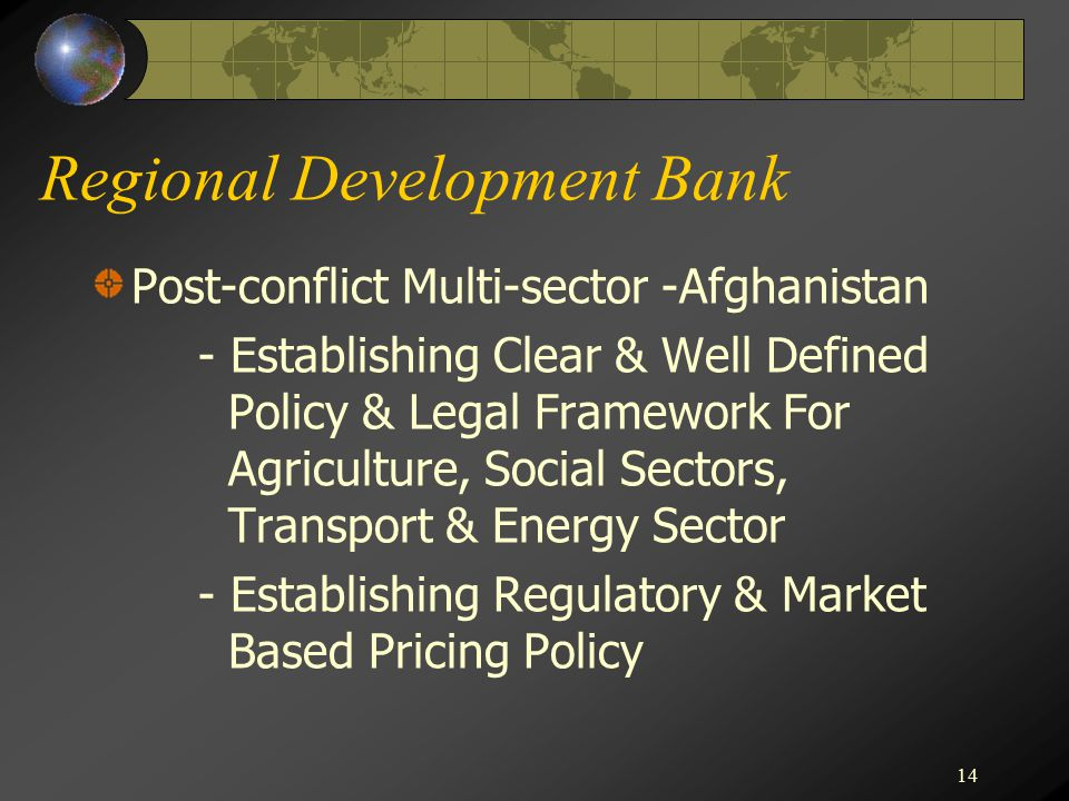 14 Regional Development Bank Post-conflict Multi-sector -Afghanistan - Establishing Clear & Well Defined Policy & Legal Framework For Agriculture, Social Sectors, Transport & Energy Sector - Establishing Regulatory & Market Based Pricing Policy