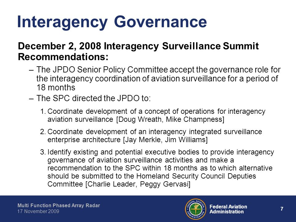 Multi Function Phased Array Radar 7 Federal Aviation Administration 17 November 2009 December 2, 2008 Interagency Surveillance Summit Recommendations: –The JPDO Senior Policy Committee accept the governance role for the interagency coordination of aviation surveillance for a period of 18 months –The SPC directed the JPDO to: 1.Coordinate development of a concept of operations for interagency aviation surveillance [Doug Wreath, Mike Champness] 2.Coordinate development of an interagency integrated surveillance enterprise architecture [Jay Merkle, Jim Williams] 3.Identify existing and potential executive bodies to provide interagency governance of aviation surveillance activities and make a recommendation to the SPC within 18 months as to which alternative should be submitted to the Homeland Security Council Deputies Committee [Charlie Leader, Peggy Gervasi] Interagency Governance