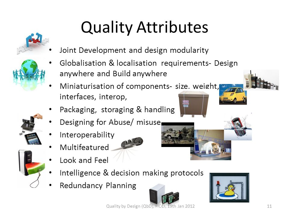 Quality Attributes Joint Development and design modularity Globalisation & localisation requirements- Design anywhere and Build anywhere Miniaturisation of components- size, weight, interfaces, interop, Packaging, storaging & handling Designing for Abuse/ misuse Interoperability Multifeatured Look and Feel Intelligence & decision making protocols Redundancy Planning Quality by Design (QbD), FICCI, 19th Jan
