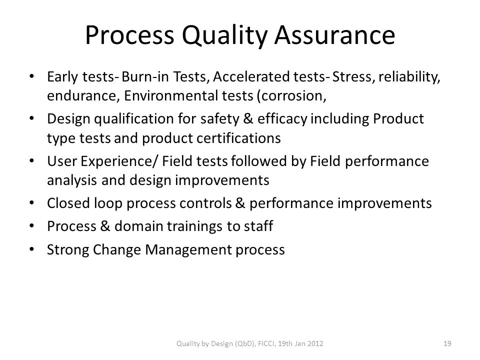 Process Quality Assurance Early tests- Burn-in Tests, Accelerated tests- Stress, reliability, endurance, Environmental tests (corrosion, Design qualification for safety & efficacy including Product type tests and product certifications User Experience/ Field tests followed by Field performance analysis and design improvements Closed loop process controls & performance improvements Process & domain trainings to staff Strong Change Management process Quality by Design (QbD), FICCI, 19th Jan