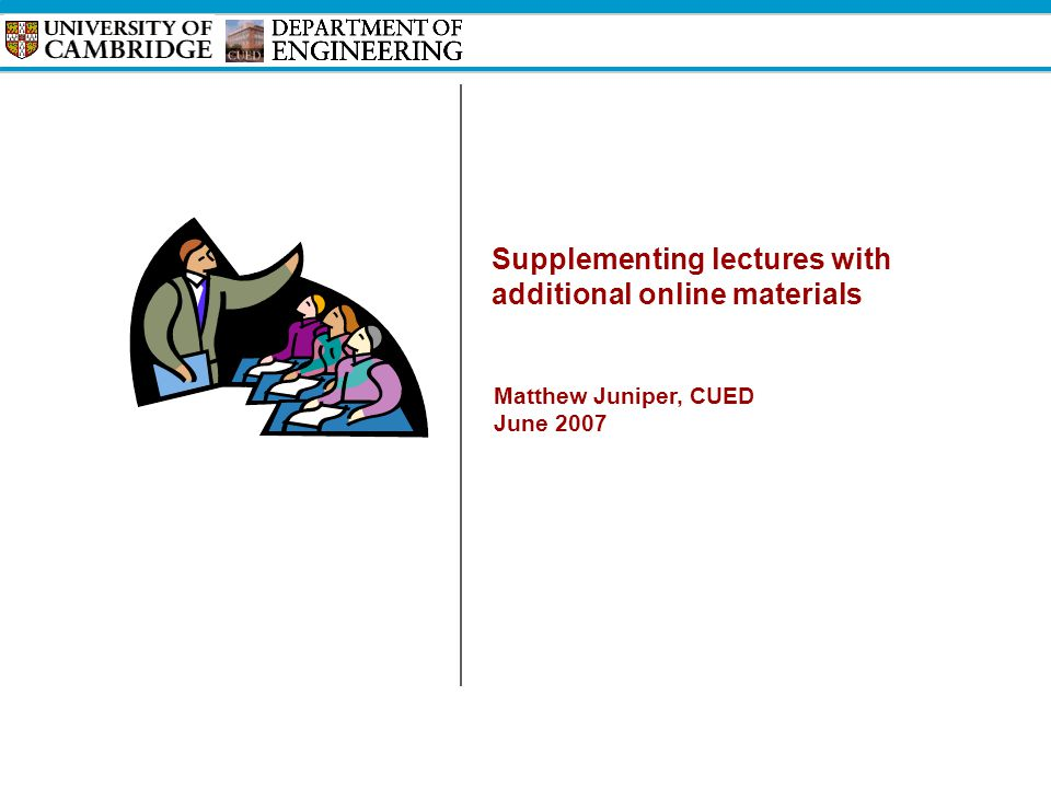 Supplementing lectures with additional online materials Matthew Juniper, CUED June 2007