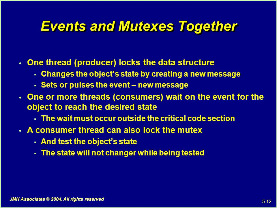 5-12 JMH Associates © 2004, All rights reserved Events and Mutexes Together  One thread (producer) locks the data structure  Changes the object's state by creating a new message  Sets or pulses the event – new message  One or more threads (consumers) wait on the event for the object to reach the desired state  The wait must occur outside the critical code section  A consumer thread can also lock the mutex  And test the object's state  The state will not changer while being tested