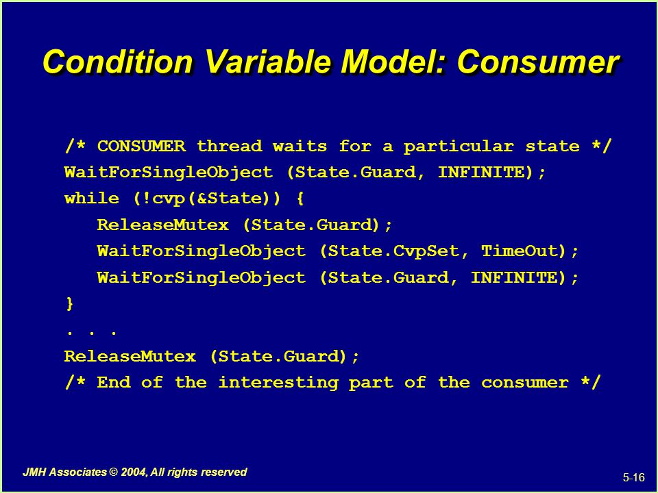 5-16 JMH Associates © 2004, All rights reserved Condition Variable Model: Consumer /* CONSUMER thread waits for a particular state */ WaitForSingleObject (State.Guard, INFINITE); while (!cvp(&State)) { ReleaseMutex (State.Guard); WaitForSingleObject (State.CvpSet, TimeOut); WaitForSingleObject (State.Guard, INFINITE); }...