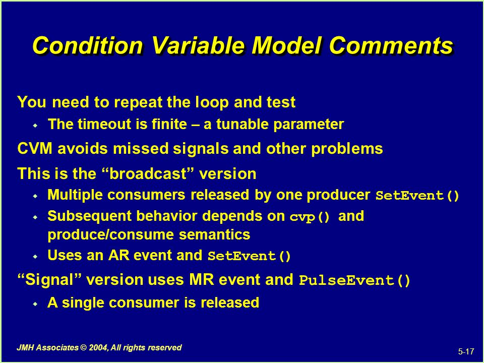 5-17 JMH Associates © 2004, All rights reserved Condition Variable Model Comments You need to repeat the loop and test  The timeout is finite – a tunable parameter CVM avoids missed signals and other problems This is the broadcast version  Multiple consumers released by one producer SetEvent()  Subsequent behavior depends on cvp() and produce/consume semantics  Uses an AR event and SetEvent() Signal version uses MR event and PulseEvent()  A single consumer is released