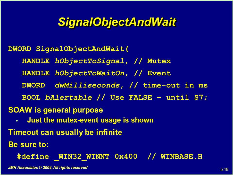 5-19 JMH Associates © 2004, All rights reserved SignalObjectAndWaitSignalObjectAndWait DWORD SignalObjectAndWait( HANDLE hObjectToSignal, // Mutex HANDLE hObjectToWaitOn, // Event DWORD dwMilliseconds, // time-out in ms BOOL bAlertable // Use FALSE – until S7; SOAW is general purpose  Just the mutex-event usage is shown Timeout can usually be infinite Be sure to: #define _WIN32_WINNT 0x400 // WINBASE.H