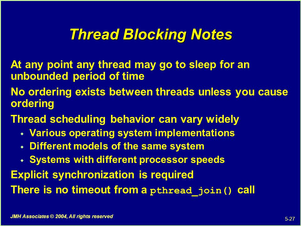 5-27 JMH Associates © 2004, All rights reserved Thread Blocking Notes At any point any thread may go to sleep for an unbounded period of time No ordering exists between threads unless you cause ordering Thread scheduling behavior can vary widely  Various operating system implementations  Different models of the same system  Systems with different processor speeds Explicit synchronization is required There is no timeout from a pthread_join() call