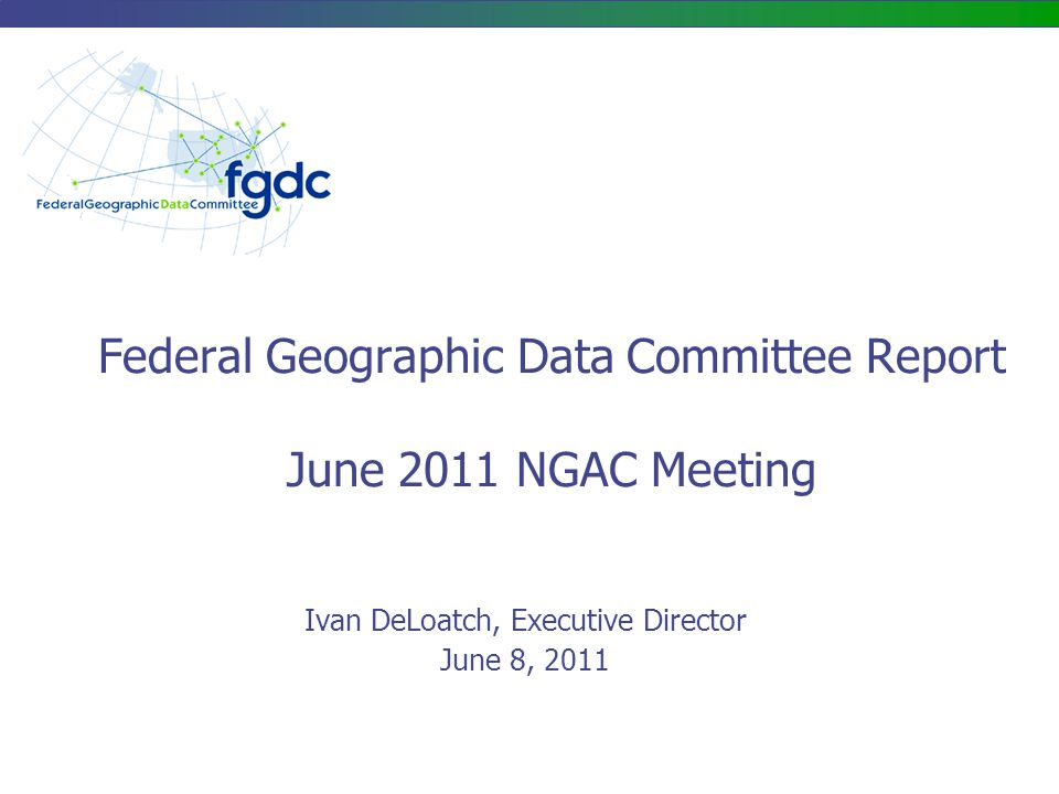 Federal Geographic Data Committee Report June 2011 NGAC Meeting Ivan DeLoatch, Executive Director June 8, 2011