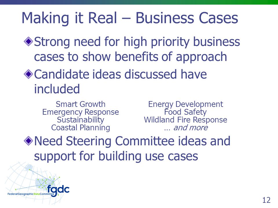 12 Making it Real – Business Cases Strong need for high priority business cases to show benefits of approach Candidate ideas discussed have included Smart Growth Emergency Response Sustainability Coastal Planning Energy Development Food Safety Wildland Fire Response … and more Need Steering Committee ideas and support for building use cases