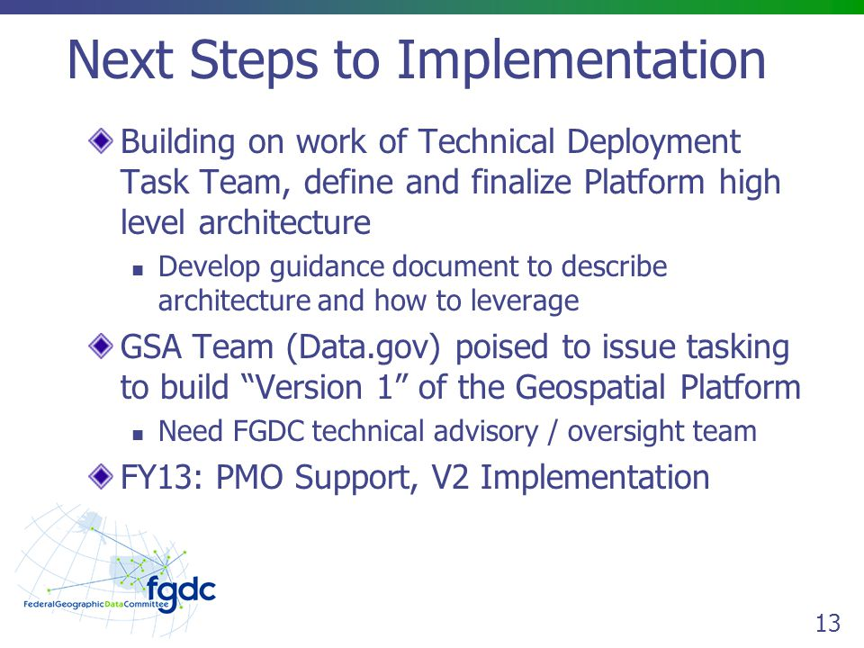 13 Next Steps to Implementation Building on work of Technical Deployment Task Team, define and finalize Platform high level architecture Develop guidance document to describe architecture and how to leverage GSA Team (Data.gov) poised to issue tasking to build Version 1 of the Geospatial Platform Need FGDC technical advisory / oversight team FY13: PMO Support, V2 Implementation