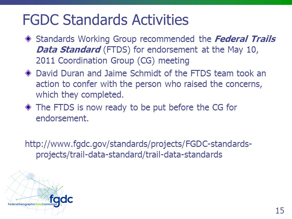 15 FGDC Standards Activities Standards Working Group recommended the Federal Trails Data Standard (FTDS) for endorsement at the May 10, 2011 Coordination Group (CG) meeting David Duran and Jaime Schmidt of the FTDS team took an action to confer with the person who raised the concerns, which they completed.