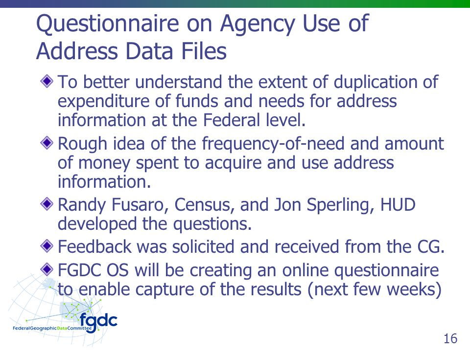 16 Questionnaire on Agency Use of Address Data Files To better understand the extent of duplication of expenditure of funds and needs for address information at the Federal level.