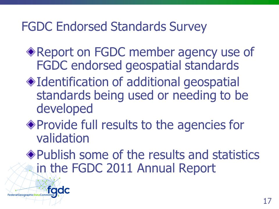 17 FGDC Endorsed Standards Survey Report on FGDC member agency use of FGDC endorsed geospatial standards Identification of additional geospatial standards being used or needing to be developed Provide full results to the agencies for validation Publish some of the results and statistics in the FGDC 2011 Annual Report