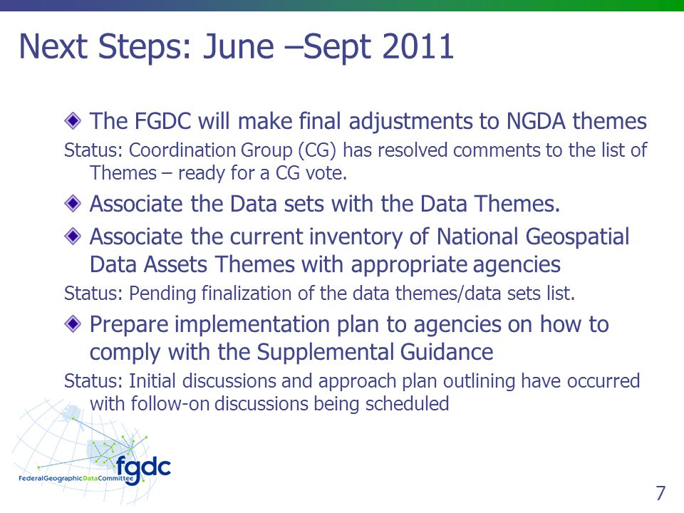 7 Next Steps: June –Sept 2011 The FGDC will make final adjustments to NGDA themes Status: Coordination Group (CG) has resolved comments to the list of Themes – ready for a CG vote.