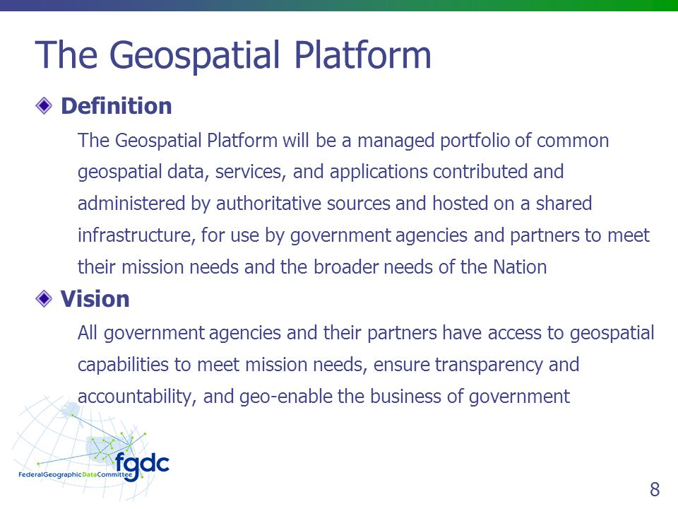 8 The Geospatial Platform Definition The Geospatial Platform will be a managed portfolio of common geospatial data, services, and applications contributed and administered by authoritative sources and hosted on a shared infrastructure, for use by government agencies and partners to meet their mission needs and the broader needs of the Nation Vision All government agencies and their partners have access to geospatial capabilities to meet mission needs, ensure transparency and accountability, and geo-enable the business of government
