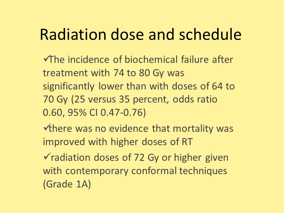 Radiation dose and schedule The incidence of biochemical failure after treatment with 74 to 80 Gy was significantly lower than with doses of 64 to 70 Gy (25 versus 35 percent, odds ratio 0.60, 95% CI ) there was no evidence that mortality was improved with higher doses of RT radiation doses of 72 Gy or higher given with contemporary conformal techniques (Grade 1A)