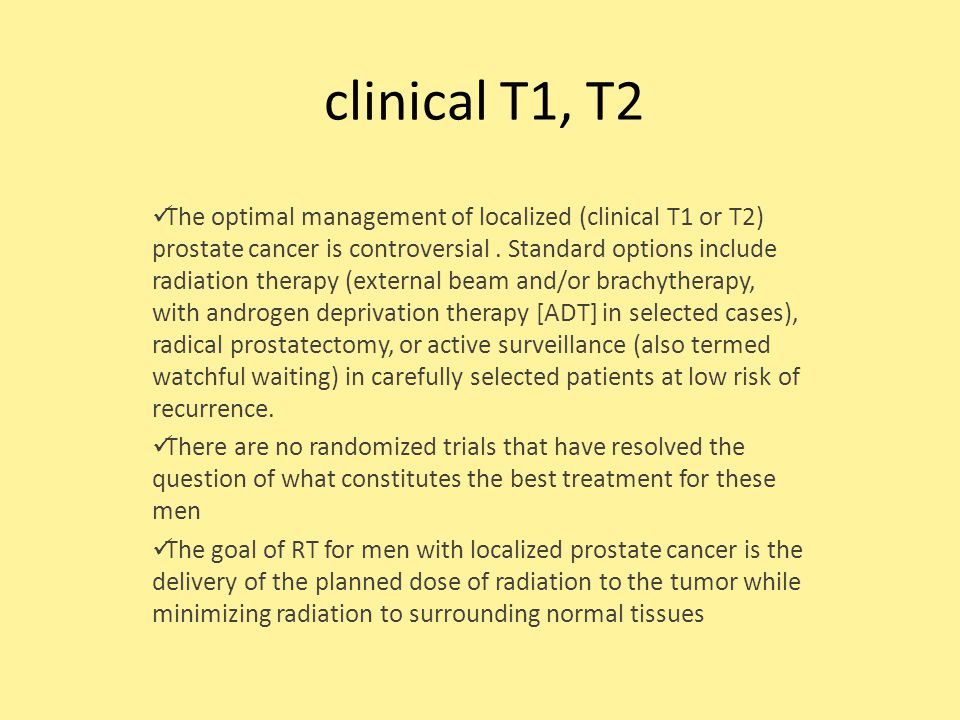 clinical T1, T2 The optimal management of localized (clinical T1 or T2) prostate cancer is controversial.