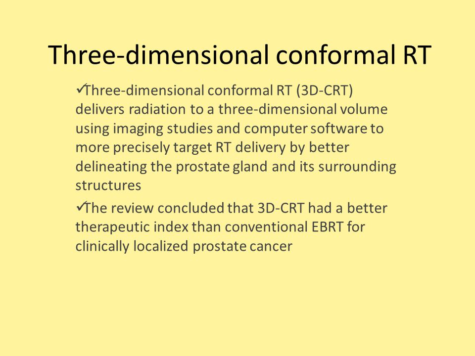 Three-dimensional conformal RT Three-dimensional conformal RT (3D-CRT) delivers radiation to a three-dimensional volume using imaging studies and computer software to more precisely target RT delivery by better delineating the prostate gland and its surrounding structures The review concluded that 3D-CRT had a better therapeutic index than conventional EBRT for clinically localized prostate cancer