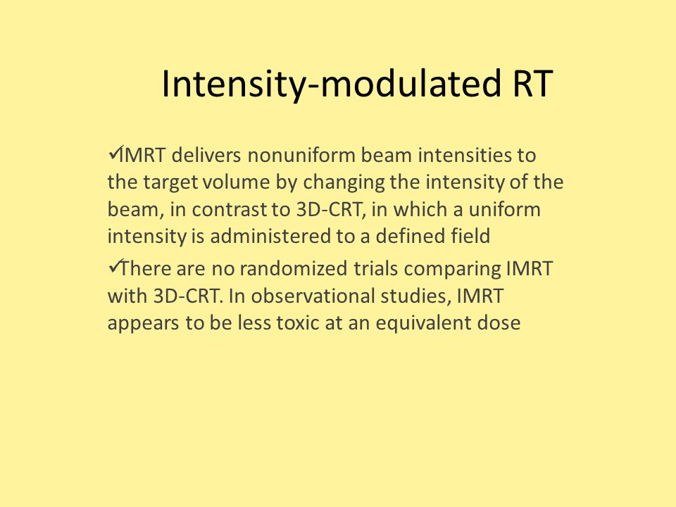 Intensity-modulated RT IMRT delivers nonuniform beam intensities to the target volume by changing the intensity of the beam, in contrast to 3D-CRT, in which a uniform intensity is administered to a defined field There are no randomized trials comparing IMRT with 3D-CRT.