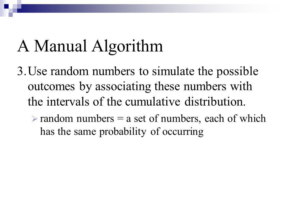 A Manual Algorithm 3.Use random numbers to simulate the possible outcomes by associating these numbers with the intervals of the cumulative distribution.
