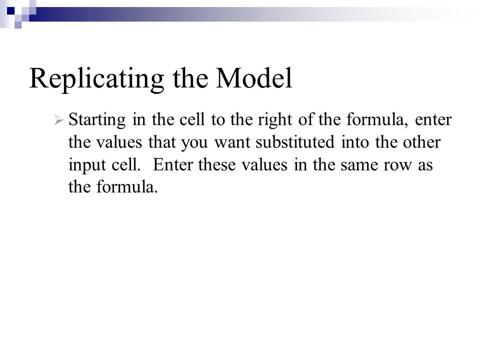 Replicating the Model  Starting in the cell to the right of the formula, enter the values that you want substituted into the other input cell.