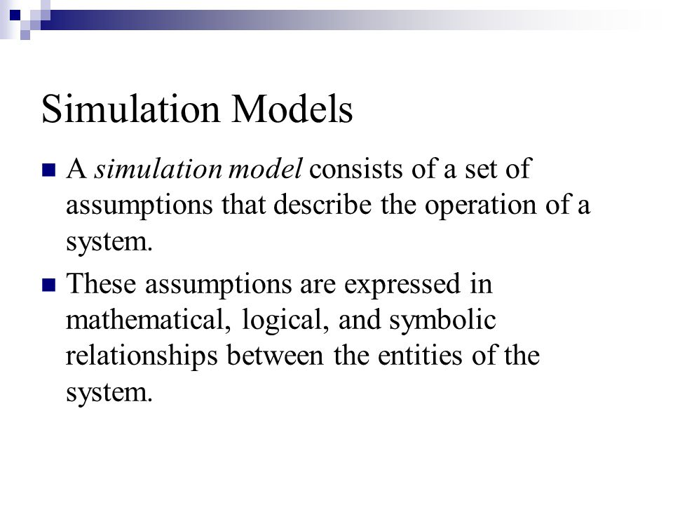 Simulation Models A simulation model consists of a set of assumptions that describe the operation of a system.